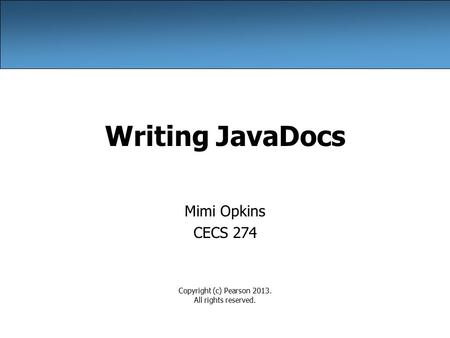 Writing JavaDocs Mimi Opkins CECS 274 Copyright (c) Pearson 2013. All rights reserved.