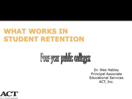 1 WHAT WORKS IN STUDENT RETENTION Dr. Wes Habley Principal Associate Educational Services ACT, Inc.