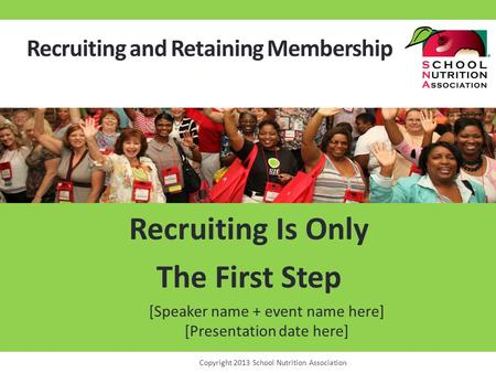 Recruiting and Retaining Membership Recruiting Is Only The First Step Copyright 2013 School Nutrition Association [Speaker name + event name here] [Presentation.