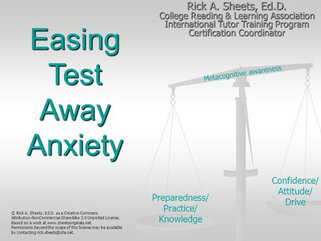Metacognitive awareness Preparedness/ Practice/ Knowledge Confidence/ Attitude/ Drive Easing Test Away Anxiety Rick A. Sheets, Ed.D. College Reading &