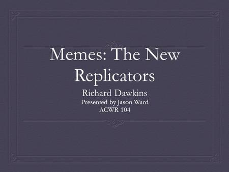 Memes: The New Replicators Richard Dawkins Presented by Jason Ward ACWR 104.
