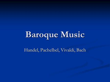 Baroque Music Handel, Pachelbel, Vivaldi, Bach. Key Musical Developments in the Baroque Era Instrumental music Instrumental music Concerto (a composition.