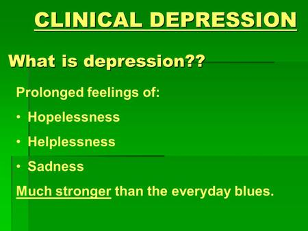 CLINICAL DEPRESSION What is depression?? Prolonged feelings of: Hopelessness Helplessness Sadness Much stronger than the everyday blues.