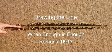 Drawing the Line When Enough is Enough Romans 16:17.