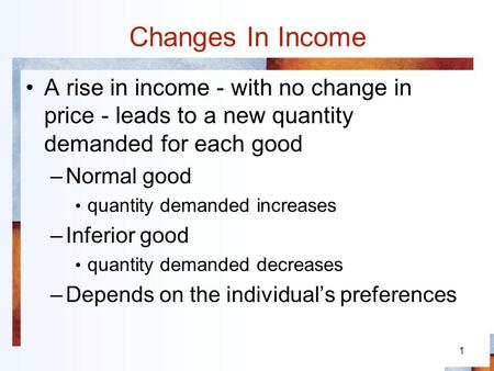 Changes In Income A rise in income - with no change in price - leads to a new quantity demanded for each good Normal good quantity demanded increases Inferior.