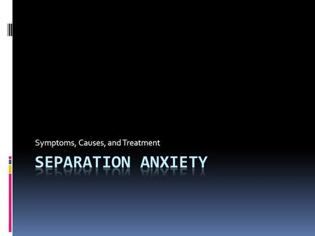 Symptoms, Causes, and Treatment. Separation Anxiety  What is separation Anxiety?  What age is this most common in?  About what percentage of all school.