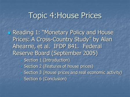 "Topic 4:House Prices Reading 1: ""Monetary Policy and House Prices: A Cross-Country Study"" by Alan Ahearne, et al. IFDP 841. Federal Reserve Board (September."