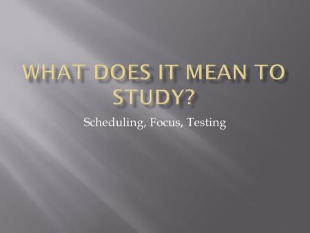 "Scheduling, Focus, Testing.  When and where you study  How often you study  How much time you waste  The quality of your study time  The ""excuses"""