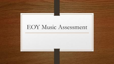 EOY Music Assessment. TEST WILL BE HELD TUESDAY, JUNE 2, 2015.