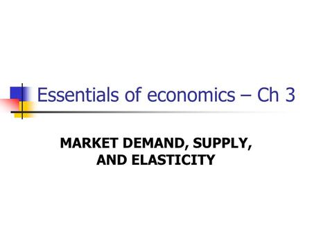 Essentials of economics – Ch 3 MARKET DEMAND, SUPPLY, AND ELASTICITY.