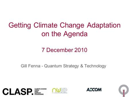 Getting Climate Change Adaptation on the Agenda 7 December 2010 Gill Fenna - Quantum Strategy & Technology.