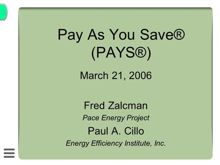 Pay As You Save® (PAYS®) March 21, 2006 Fred Zalcman Pace Energy Project Paul A. Cillo Energy Efficiency Institute, Inc.