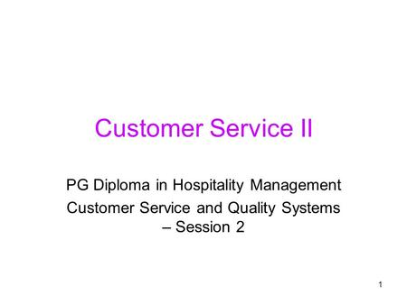 1 Customer Service II PG Diploma in Hospitality Management Customer Service and Quality Systems – Session 2.
