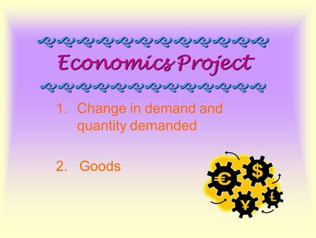  Economics Project  1.Change in demand and quantity demanded 2. Goods.