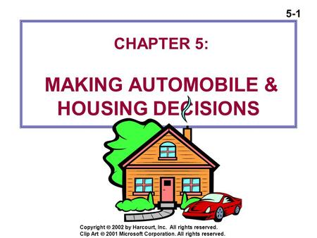 5-1 Copyright  2002 by Harcourt, Inc. All rights reserved. CHAPTER 5: MAKING AUTOMOBILE & HOUSING DECISIONS Clip Art  2001 Microsoft Corporation. All.