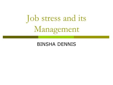Job stress and its Management General Awareness What is Stress ? Types of Stresses Individuals Stress origins & body systems Adaptation Syndrome Symptoms.