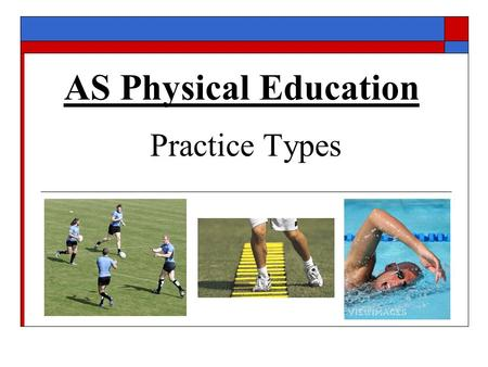 AS Physical Education Practice Types. Practice types  What is meant by the term 'practice type'?  What factors concerning a skill should a teacher/coach.