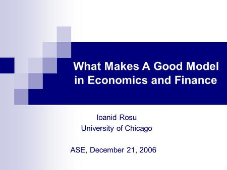 What Makes A Good Model in Economics and Finance Ioanid Rosu University of Chicago ASE, December 21, 2006.