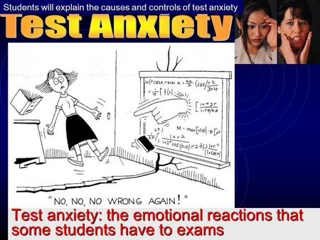 Test anxiety: the emotional reactions that some students have to exams Students will explain the causes and controls of test anxiety.