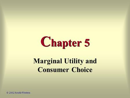 C hapter 5 Marginal Utility and Consumer Choice © 2002 South-Western.