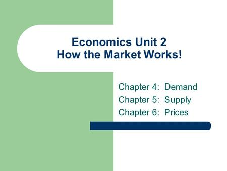Economics Unit 2 How the Market Works! Chapter 4: Demand Chapter 5: Supply Chapter 6: Prices.