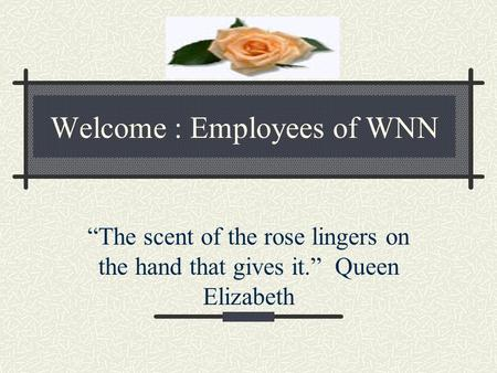 "Welcome : Employees of WNN ""The scent of the rose lingers on the hand that gives it."" Queen Elizabeth."