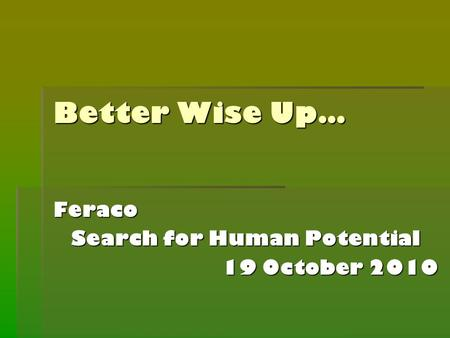 Better Wise Up… Feraco Search for Human Potential 19 October 2010.