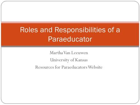 Martha Van Leeuwen University of Kansas Resources for Paraeducators Website Roles and Responsibilities of a Paraeducator.