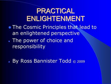 PRACTICAL ENLIGHTENMENT The Cosmic Principles that lead to an enlightened perspective The power of choice and responsibility By Ross Bannister Todd © 2009.