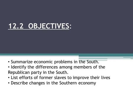 12.2 OBJECTIVES: Summarize economic problems in the South. Identify the differences among members of the Republican party in the South. List efforts of.