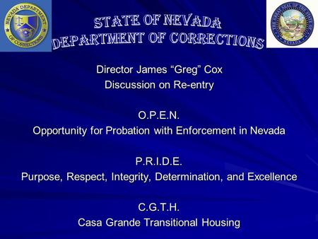"Director James ""Greg"" Cox Discussion on Re-entry O.P.E.N. Opportunity for Probation with Enforcement in Nevada P.R.I.D.E. Purpose, Respect, Integrity,"