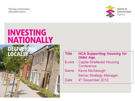 TitleHCA Supporting Housing for Older Age. Event Capita Sheltered Housing Conference NameKevin McGeough Senior Strategy Manager Date4 th December 2012.