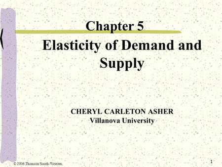 1 Elasticity of Demand and Supply CHERYL CARLETON ASHER Villanova University Chapter 5 © 2006 Thomson/South-Western.