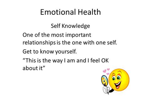 "Emotional Health Self Knowledge One of the most important relationships is the one with one self. Get to know yourself. ""This is the way I am and I feel."