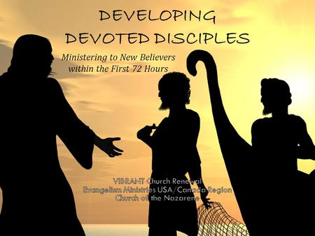 DEVELOPING DEVOTED DISCIPLES Ministering to New Believers within the First 72 Hours.
