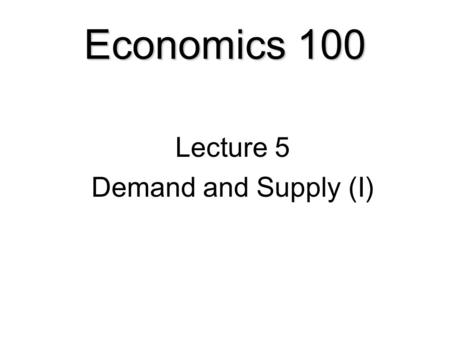 Economics 100 Lecture 5 Demand and Supply (I). Demand and Supply  Opportunity Cost and Price  Demand.