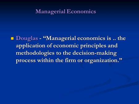 "Managerial Economics Managerial Economics Douglas - ""Managerial economics is.. the application of economic principles and methodologies to the decision-making."