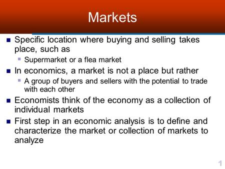 1 Markets Specific location where buying and selling takes place, such as  Supermarket or a flea market In economics, a market is not a place but rather.