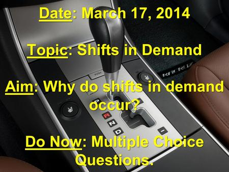 Date: March 17, 2014 Topic: Shifts in Demand Aim: Why do shifts in demand occur? Do Now: Multiple Choice Questions.