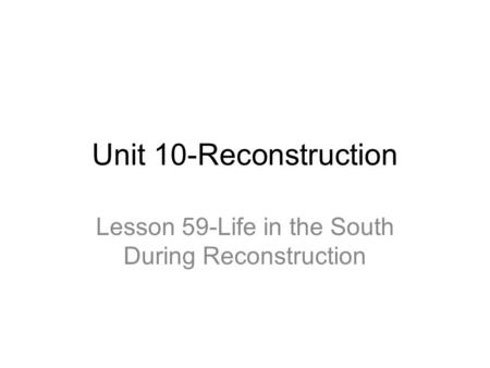 Unit 10-Reconstruction Lesson 59-Life in the South During Reconstruction.