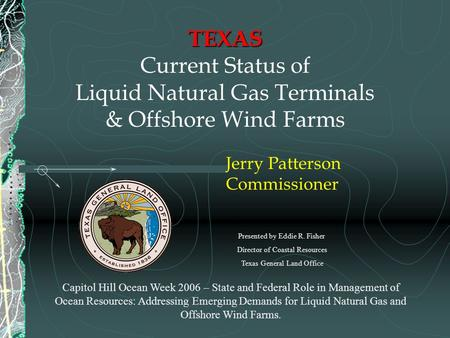 TEXAS TEXAS Current Status of Liquid Natural Gas Terminals & Offshore Wind Farms Jerry Patterson Commissioner Capitol Hill Ocean Week 2006 – State and.