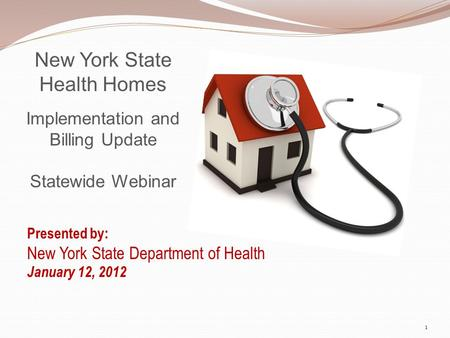 New York State Health Homes Implementation and Billing Update Statewide Webinar Presented by: New York State Department of Health January 12, 2012 1.
