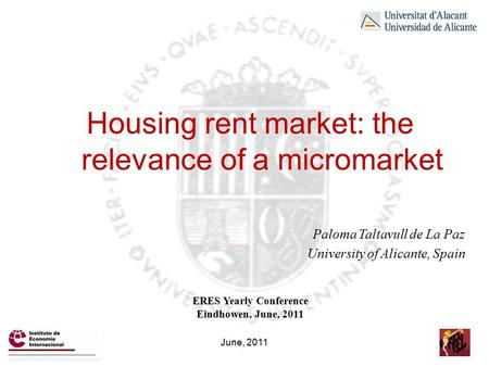Housing rent market: the relevance of a micromarket Paloma Taltavull de La Paz University of Alicante, Spain ERES Yearly Conference Eindhowen, June, 2011.