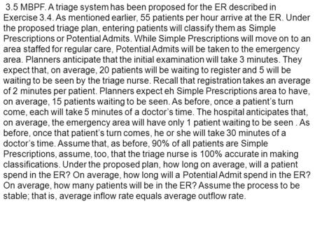 3.5 MBPF. A triage system has been proposed for the ER described in Exercise 3.4. As mentioned earlier, 55 patients per hour arrive at the ER. Under the.
