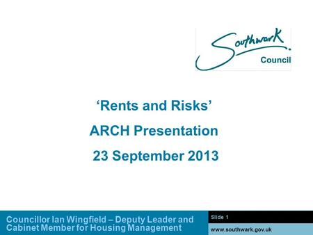 Slide 1 www.southwark.gov.uk 'Rents and Risks' ARCH Presentation 23 September 2013 Councillor Ian Wingfield – Deputy Leader and Cabinet Member for Housing.