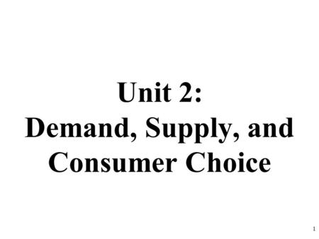 Unit 2: Demand, Supply, and Consumer Choice 1. DEMAND DEFINED What is Demand? Demand is the different quantities of goods that consumers are willing and.