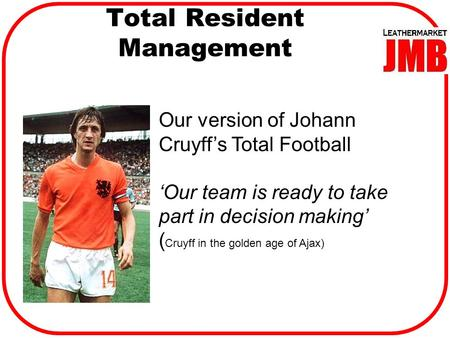 Total Resident Management Our version of Johann Cruyff's Total Football 'Our team is ready to take part in decision making' ( Cruyff in the golden age.