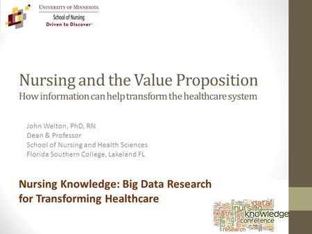 Nursing and the Value Proposition How information can help transform the healthcare system John Welton, PhD, RN Dean & Professor School of Nursing and.