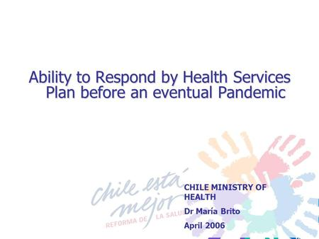 Ability to Respond by Health Services Plan before an eventual Pandemic CHILE MINISTRY OF HEALTH Dr María Brito April 2006.