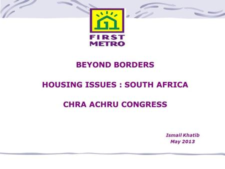 BEYOND BORDERS HOUSING ISSUES : SOUTH AFRICA CHRA ACHRU CONGRESS Ismail Khatib May 2013.
